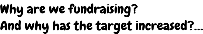 Why are we fundraising? And why has the target increased?…